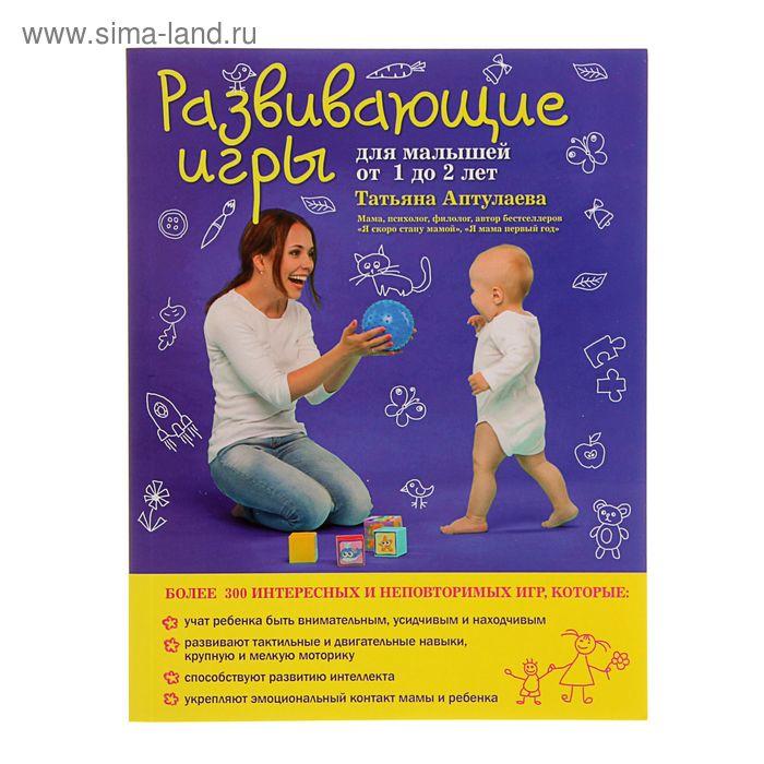Развивающие игры для малышей от 1 до 2 лет. Автор: Аптулаева Т.Г.