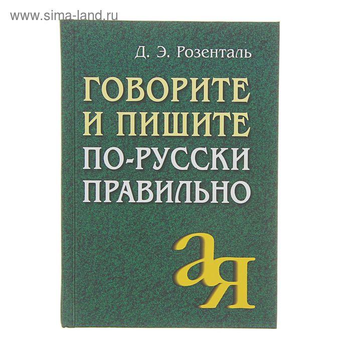 Говорите и пишите по-русски правильно. Автор: Розенталь Д.Э.