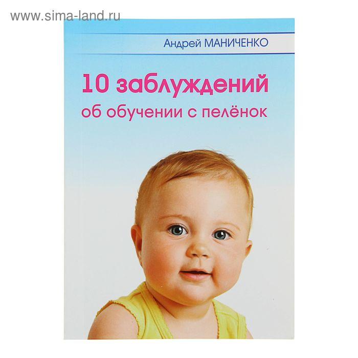 10 Заблуждений об обучении с пелёнок, брошюра. Автор: Маниченко А.А.