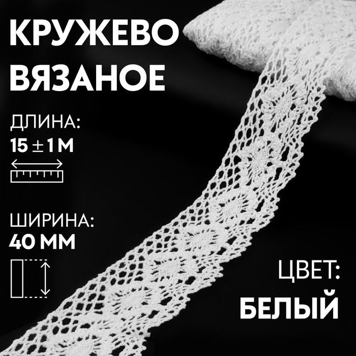 Кружево вязаное, 40 мм × 15 ± 1 м, цвет кипенно-белый