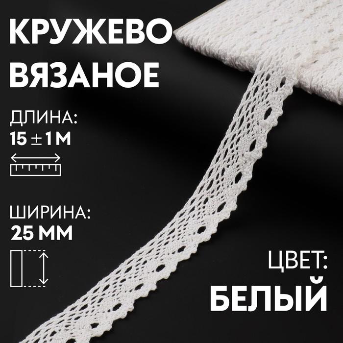 Кружево вязаное, 25 мм × 15 ± 1 м, цвет кипенно-белый