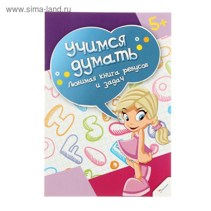Учимся думать. Любимая книга ребусов и задач. Автор: Олянишина Н.