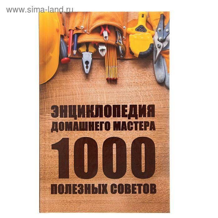 Энциклопедия домашнего мастера 1000 полезных советов. Автор: Ульянов Даниил