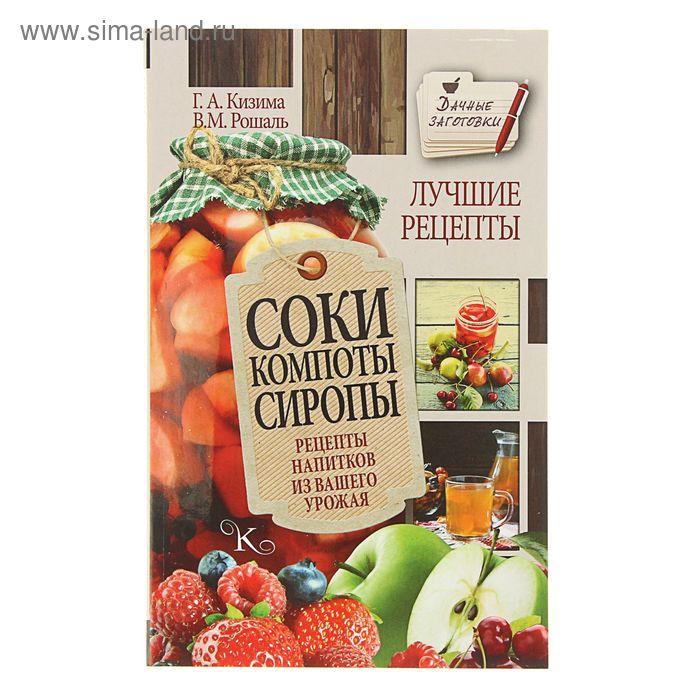 Соки, компоты, сиропы. Лучшие рецепты напитков из вашего урожая. Автор: Кизима Г.А.