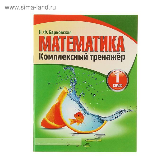 Комплексный Тренажер. Математика 1 класс. Автор: Барковская Н.Ф.