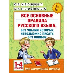 «Все основные правила русского языка, без знания которых невозможно писать без ошибок, 1-4 классы», Узорова О. В., Нефёдова Е. А.