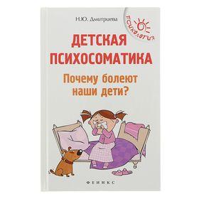 Children's psychosomatics. Why are our children sick? Dmitrieva N.