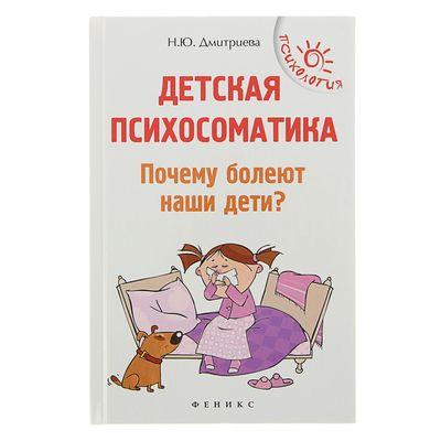 Детская психосоматика. Почему болеют наши дети? Дмитриева Н.