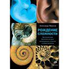 Рождение сложности. Эволюционная биология сегодня: неожиданные открытия и новые. Марков А. В.