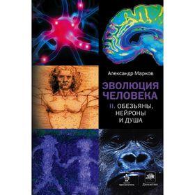 Эволюция человека. В 2-х книгах. Книга 2. Обезьяны, нейроны и душа. Марков А. В.