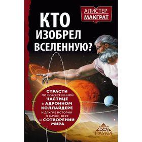 Кто изобрёл Вселенную? Страсти по божественной частице в адронном коллайдере и другие истории о науке, вере и сотворении мира. Макграт А.