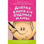 Добрая книга для будущей мамы. Позитивное руководство для тех, кто хочет ребенка