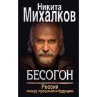 Бесогон. Россия между прошлым и будущим. Михалков Н. С.
