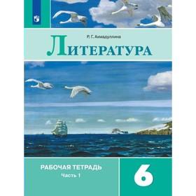 Литература. 6 класс. Рабочая тетрадь в 2-х частях. Часть 1. Ахмадуллина Р. Г.