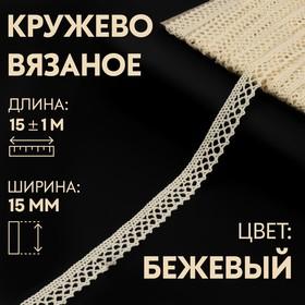 Кружево вязаное, 15 мм × 15 ± 1 м, цвет бежевый