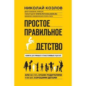 Простое правильное детство. Книга для умных и счастливых родителей. Козлов Н. И.