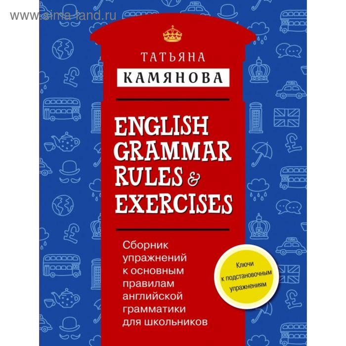 Сборник упражнений к основным правилам английской грамматики для школьников с ключами = English Grammar Rules & Exercises. Камянова Т. Г.