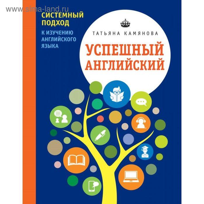 Успешный английский. Системный подход к изучению английского языка. Камянова Т. Г.