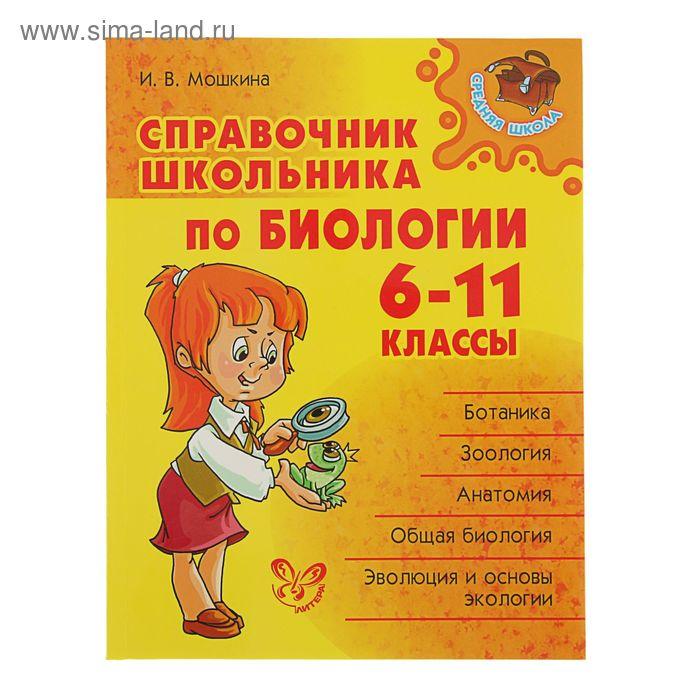 Справочник школьника по биологии 6-11 классы. Автор: Мошкина И.В.