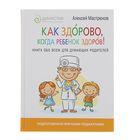 Как здорово, когда ребёнок здоров! Книга обо всём для думающих родителей. Мастрюков А.