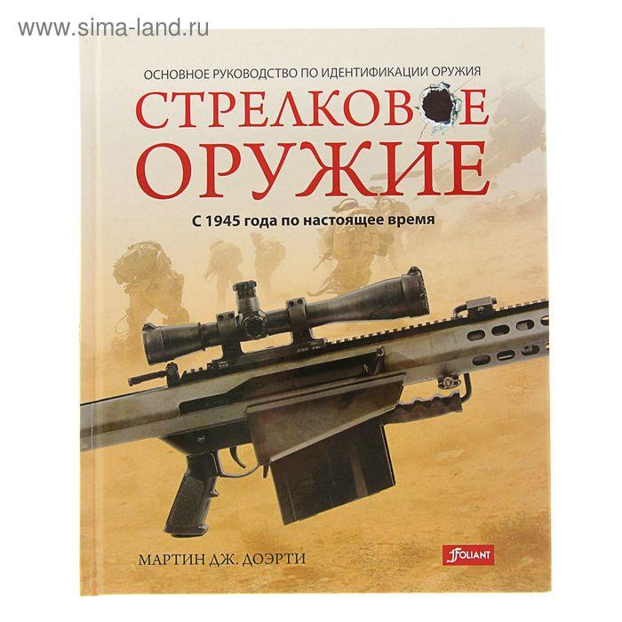 Стрелковое оружие: с 1945 года по настоящее время. Автор: Мартин Дж. Доэрти