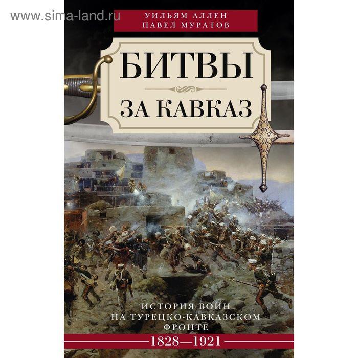 Битвы за Кавказ. Автор: Аллен У, Муратов П