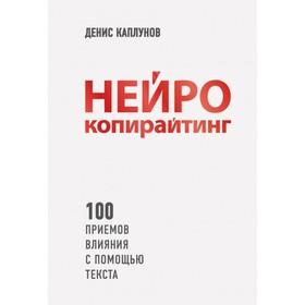 Нейрокопирайтинг. 100 приёмов влияния с помощью текста. Каплунов Д. А.