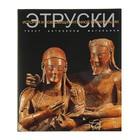 История и сокровища античной цивилизации. Этруски. Автор: Антонелла Маганьини