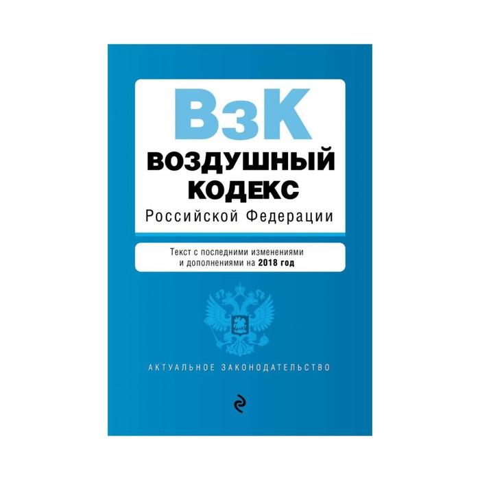 мАкуалЗакон. Воздушный кодекс Российской Федерации. Текст с посл. изм. и доп. на 2018 г.