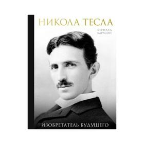 Никола Тесла. Изобретатель будущего. Карлсон Б.