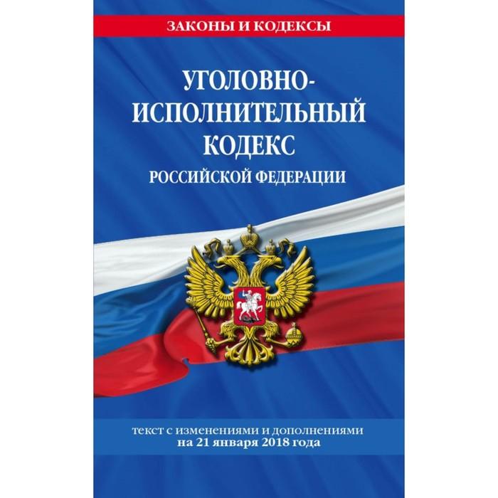 Уголовно-исполнительный кодекс РФ: текст с посл. изм. и доп. на 21 января 2018 г.