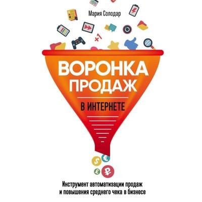 Воронка продаж в интернете. Инструмент автоматизации продаж и повышения среднего чека в бизнесе. Солодар М. А.