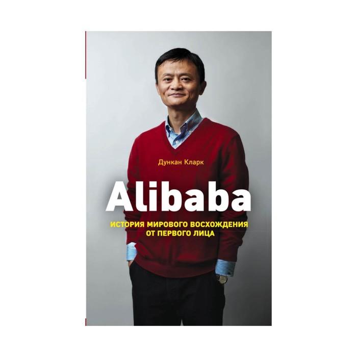 Alibaba. История мирового восхождения от первого лица. Кларк Д.