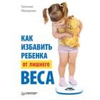 Как избавить ребенка от лишнего веса. Макарова Е. В.