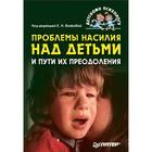 Детскому психологу. Проблемы насилия над детьми и пути их преодоления. Волкова Е.Н.