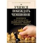 Учимся побеждать чемпионов. Практикум по шахматн.тактике на осн.знаменит.партий Ботвинник