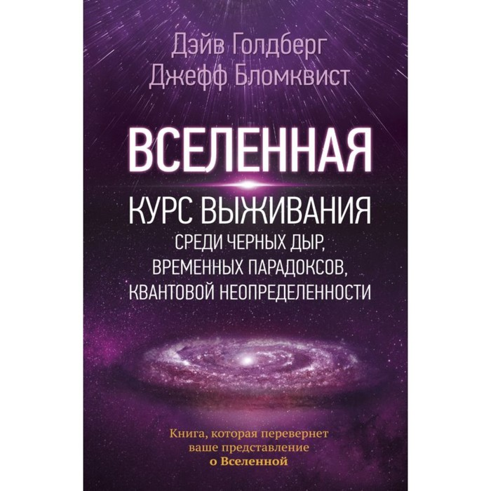Вселенная. Курс выживания среди чёрных дыр, временных парадоксов, квантовой неопределённости. Голдберг Д., Бломквист Дж.