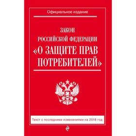 Закон РФ 'О защите прав потребителей': текст с посл. изм. на 2018 г. Ош