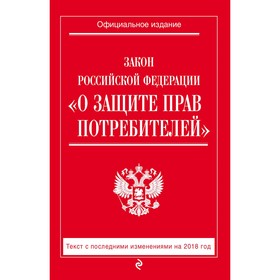 Закон РФ 'О защите прав потребителей': текст с последним измененим на 2018 год Ош