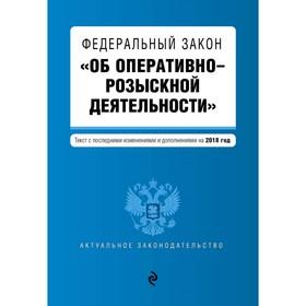ФЗ 'Об оперативно-розыскной деятельности'. Текст с последними изм и доп на 2018 г. Ош