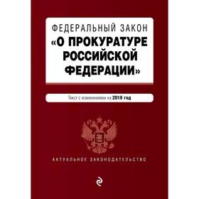 Федеральный закон 'О прокуратуре Российской Федерации'. Текст с посл изм и доп на 2018 г. Ош