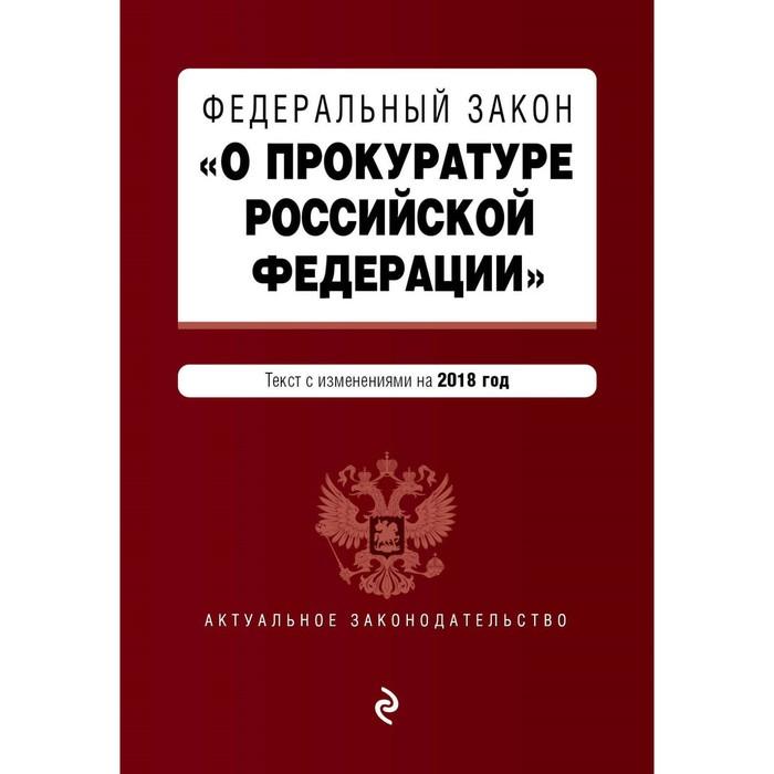 """Федеральный закон """"О прокуратуре Российской Федерации"""". Текст с посл изм и доп на 2018 г."""