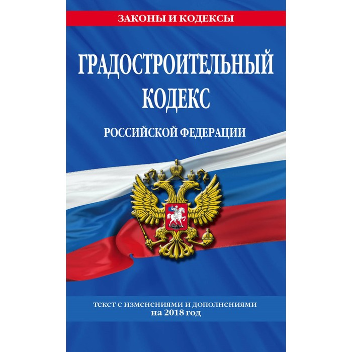 Градостроительный кодекс Российской Федерации: текст с изменениями и дополнениями на 2018г
