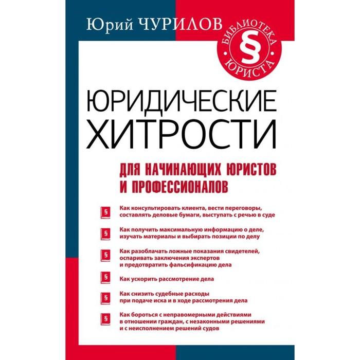 Юридические хитрости для начинающих юристов и профессионалов. Чурилов Юрий