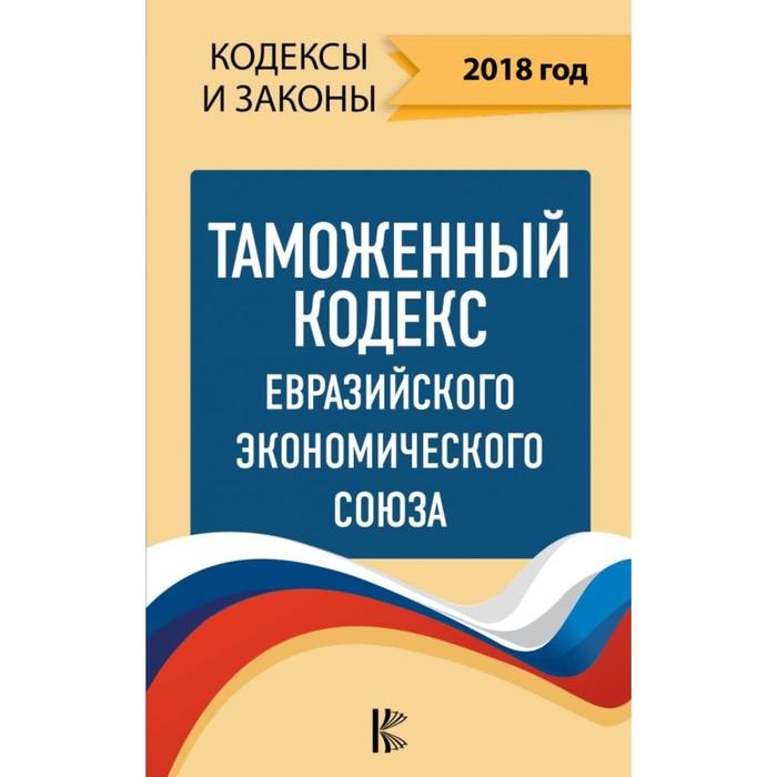 КодексыЗаконыРФ. Таможенный Кодекс Евразийского Экономического союза на 2018 год