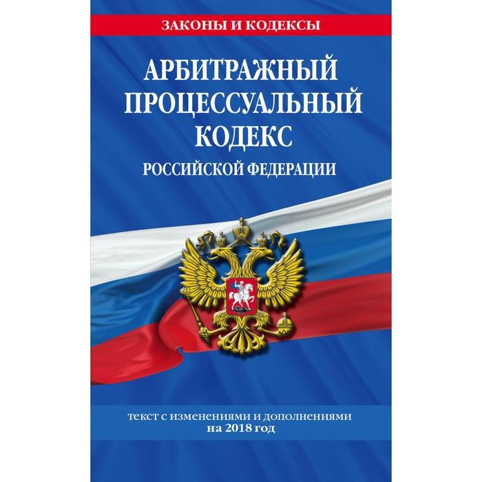 Арбитражный процессуальный кодекс РФ: текст с изменениями и дополнениями на 2018 г.