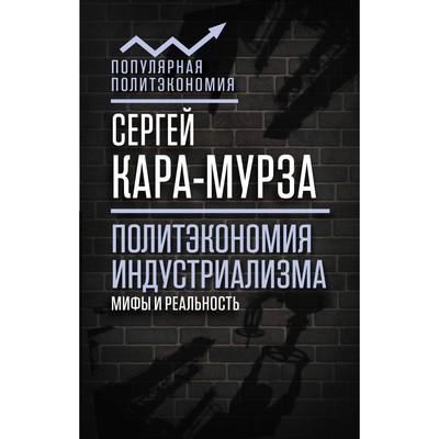 Политэкономия индустриализма: мифы и реальность. Кара-Мурза С. Г.