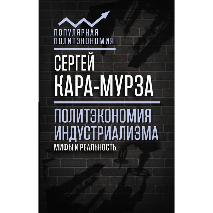ПопПолитэк. Политэкономия индустриализма: мифы и реальность. Кара-Мурза С.Г.