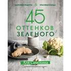 45 оттенков зелёного. Здоровые рецепты и красивые блюда. Для вегетарианцев и не только. Самохина А. И.