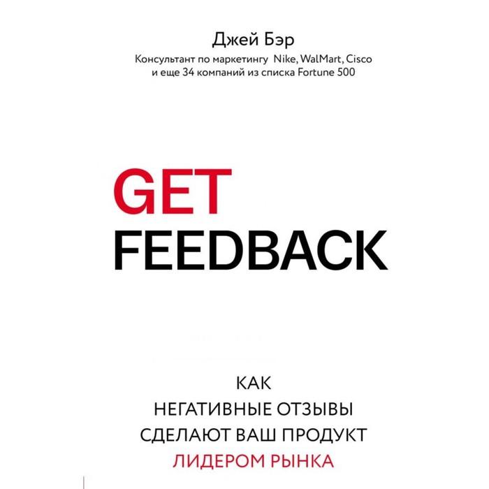 GET FEEDBACK. Как негативные отзывы сделают ваш продукт лидером рынка. Бэр Д.